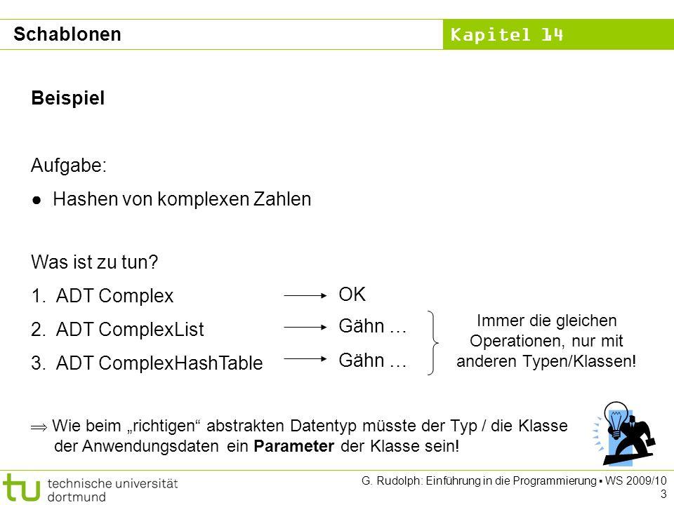Kapitel 14 G. Rudolph: Einführung in die Programmierung WS 2009/10 3 Schablonen Beispiel Aufgabe: Hashen von komplexen Zahlen Was ist zu tun? 1.ADT Co
