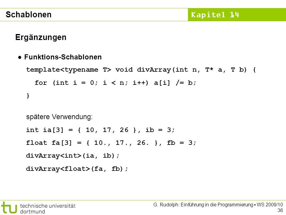 Kapitel 14 G. Rudolph: Einführung in die Programmierung WS 2009/10 36 Ergänzungen Funktions-Schablonen template void divArray(int n, T* a, T b) { for