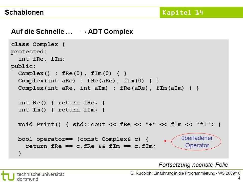Kapitel 14 G. Rudolph: Einführung in die Programmierung WS 2009/10 4 Auf die Schnelle … ADT Complex class Complex { protected: int fRe, fIm; public: C
