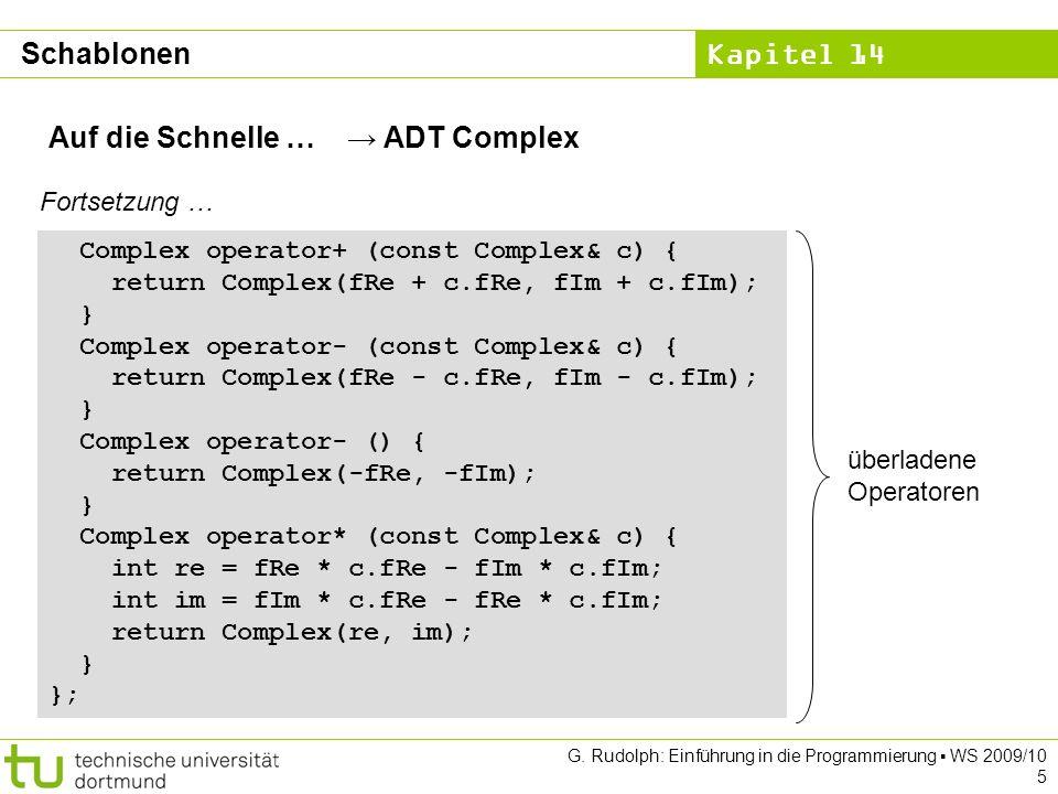 Kapitel 14 G. Rudolph: Einführung in die Programmierung WS 2009/10 5 Auf die Schnelle … ADT Complex Complex operator+ (const Complex& c) { return Comp