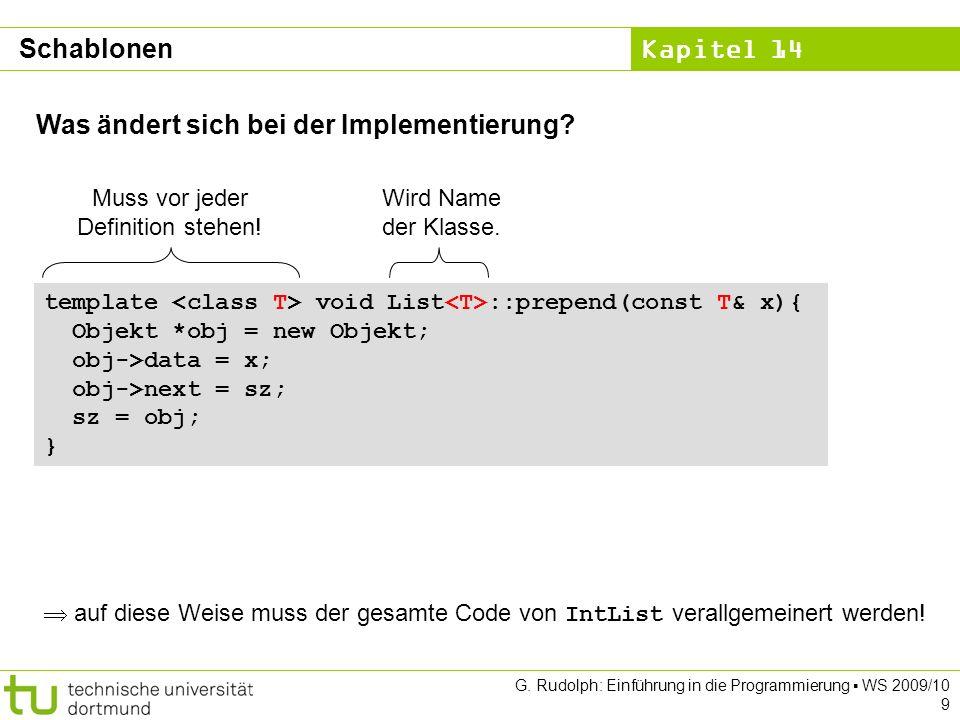 Kapitel 14 G. Rudolph: Einführung in die Programmierung WS 2009/10 9 Was ändert sich bei der Implementierung? template void List ::prepend(const T& x)