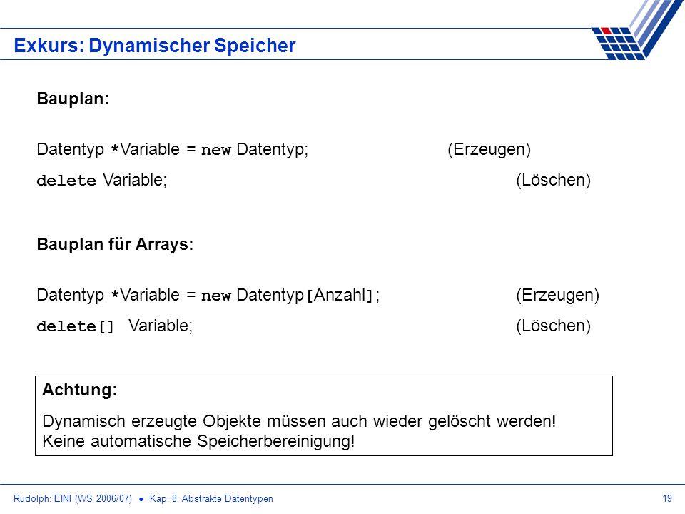 Rudolph: EINI (WS 2006/07) Kap. 8: Abstrakte Datentypen19 Exkurs: Dynamischer Speicher Bauplan: Datentyp * Variable = new Datentyp;(Erzeugen) delete V