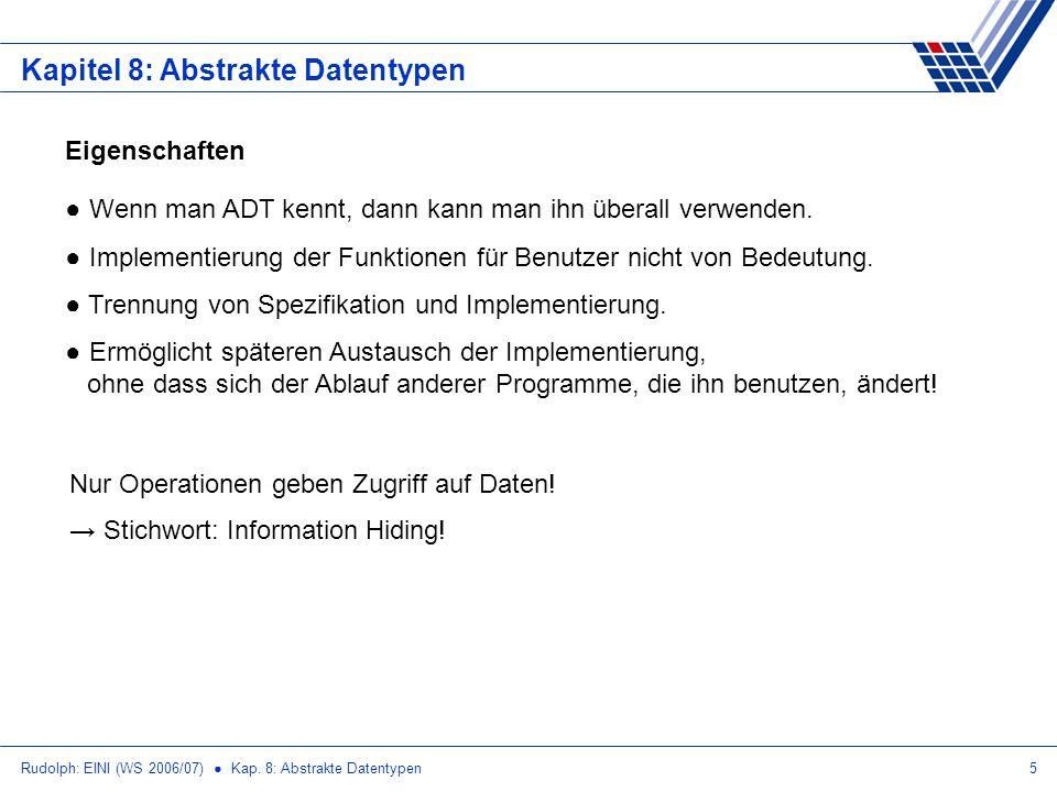 Rudolph: EINI (WS 2006/07) Kap. 8: Abstrakte Datentypen5 Kapitel 8: Abstrakte Datentypen Wenn man ADT kennt, dann kann man ihn überall verwenden. Impl
