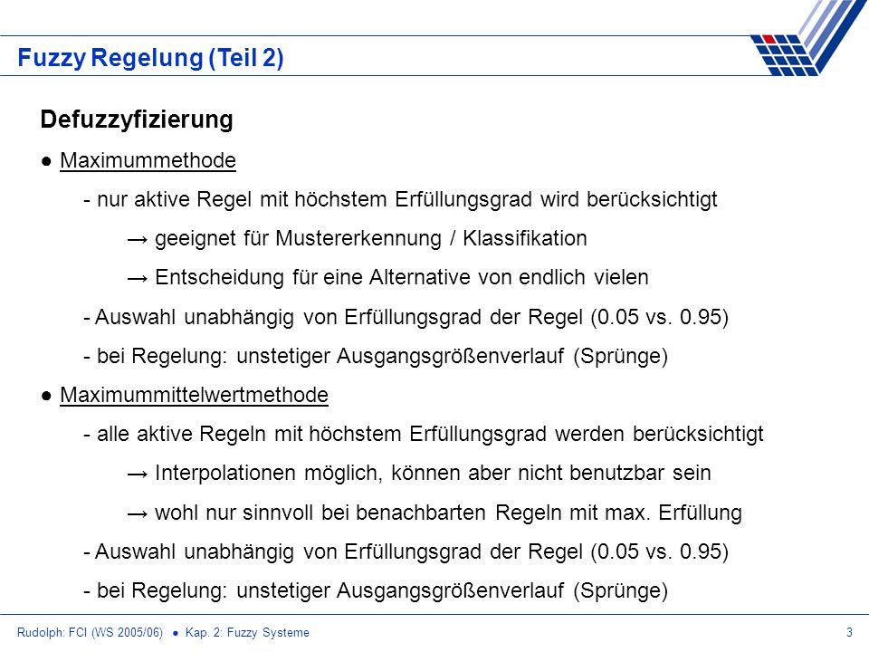 Rudolph: FCI (WS 2005/06) Kap. 2: Fuzzy Systeme3 Fuzzy Regelung (Teil 2) Defuzzyfizierung Maximummethode - nur aktive Regel mit höchstem Erfüllungsgra