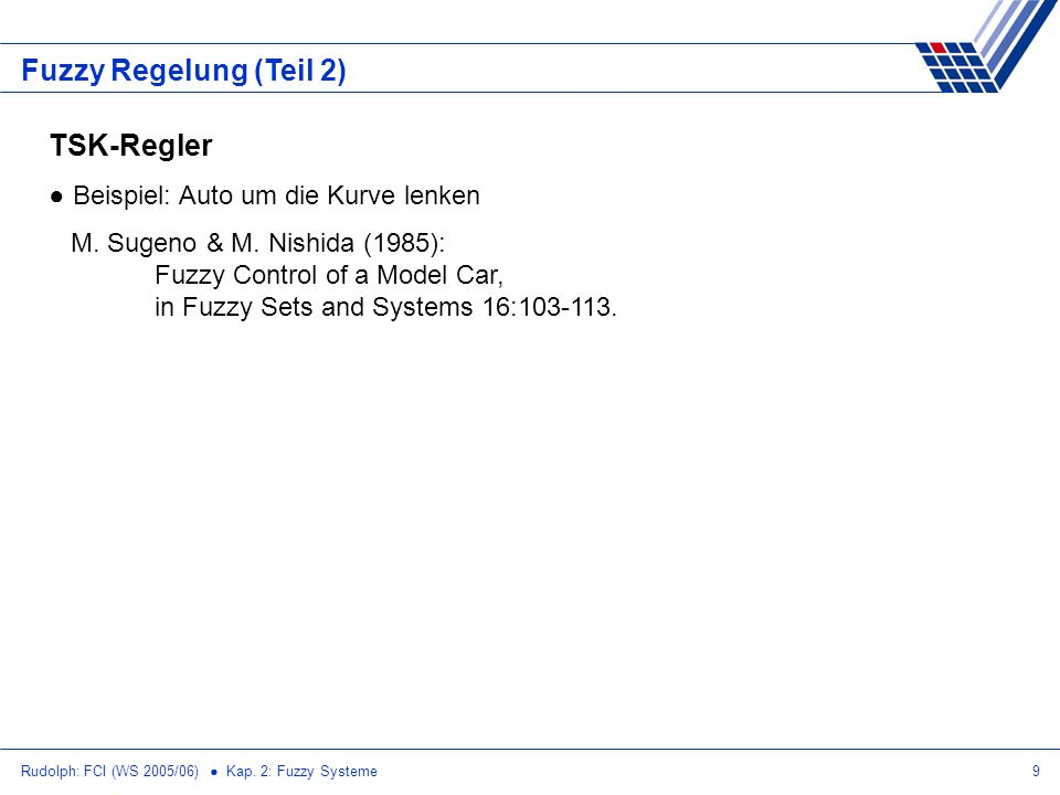 Rudolph: FCI (WS 2005/06) Kap. 2: Fuzzy Systeme9 Fuzzy Regelung (Teil 2) TSK-Regler Beispiel: Auto um die Kurve lenken M. Sugeno & M. Nishida (1985):