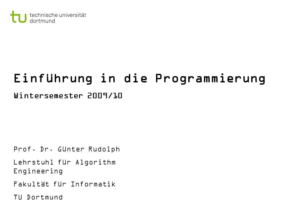Einführung in die Programmierung Wintersemester 2009/10 Prof. Dr. Günter Rudolph Lehrstuhl für Algorithm Engineering Fakultät für Informatik TU Dortmu