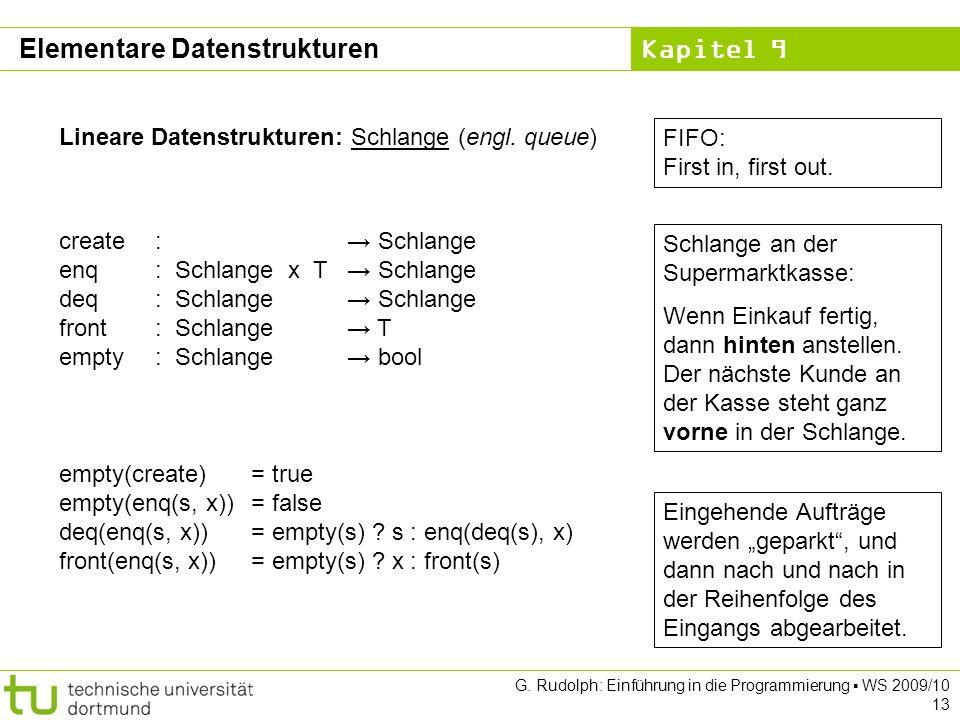 Kapitel 9 G. Rudolph: Einführung in die Programmierung WS 2009/10 13 Lineare Datenstrukturen: Schlange (engl. queue) Schlange an der Supermarktkasse: