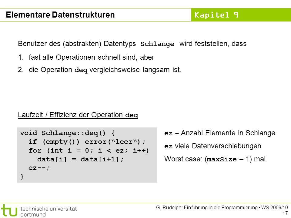 Kapitel 9 G. Rudolph: Einführung in die Programmierung WS 2009/10 17 Laufzeit / Effizienz der Operation deq void Schlange::deq() { if (empty()) error(