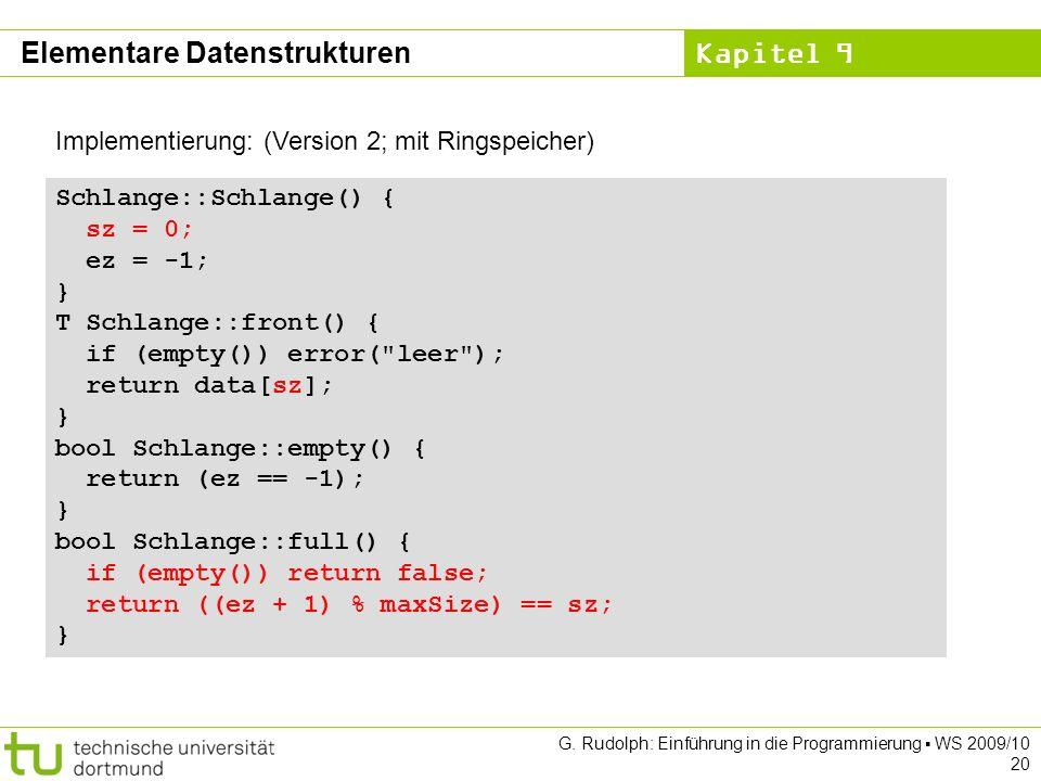 Kapitel 9 G. Rudolph: Einführung in die Programmierung WS 2009/10 20 Implementierung: (Version 2; mit Ringspeicher) Schlange::Schlange() { sz = 0; ez