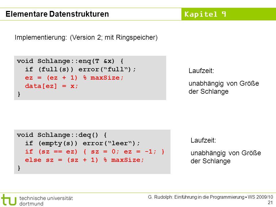 Kapitel 9 G. Rudolph: Einführung in die Programmierung WS 2009/10 21 Implementierung: (Version 2; mit Ringspeicher) void Schlange::enq(T &x) { if (ful