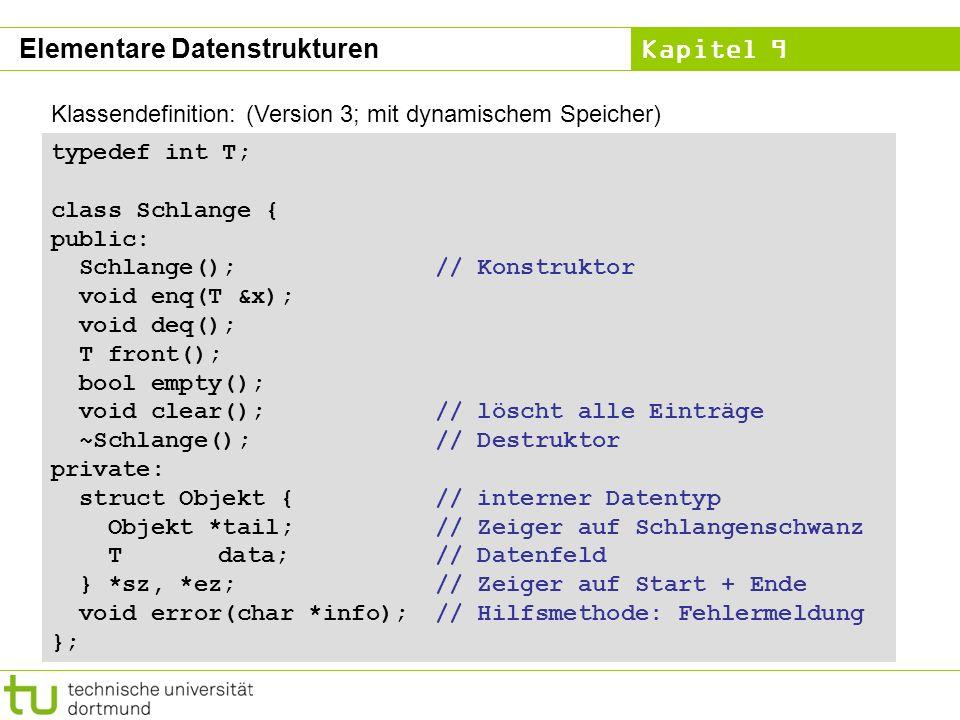 Kapitel 9 Klassendefinition: (Version 3; mit dynamischem Speicher) typedef int T; class Schlange { public: Schlange();// Konstruktor void enq(T &x); v