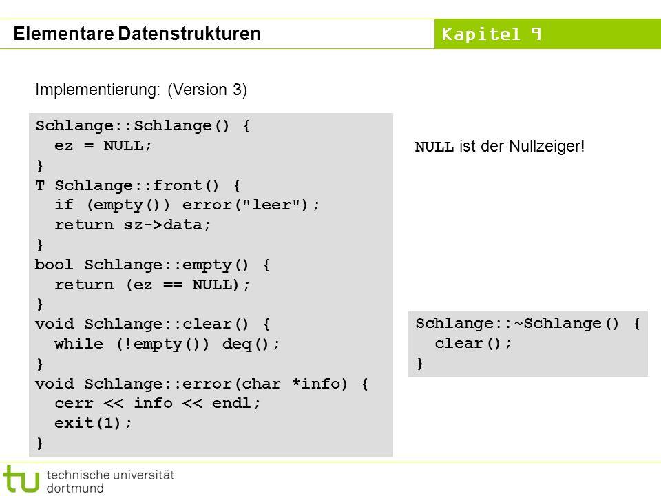 Kapitel 9 Implementierung: (Version 3) Schlange::Schlange() { ez = NULL; } T Schlange::front() { if (empty()) error(
