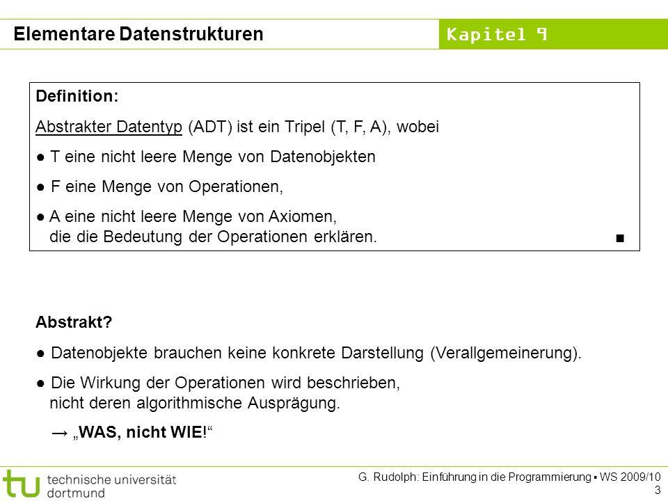 Kapitel 9 G. Rudolph: Einführung in die Programmierung WS 2009/10 3 Elementare Datenstrukturen Definition: Abstrakter Datentyp (ADT) ist ein Tripel (T