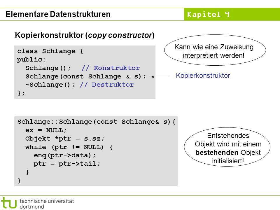 Kapitel 9 Elementare Datenstrukturen Kopierkonstruktor (copy constructor) class Schlange { public: Schlange(); // Konstruktor Schlange(const Schlange