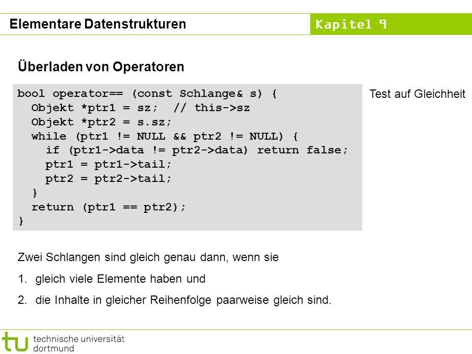 Kapitel 9 Elementare Datenstrukturen Überladen von Operatoren bool operator== (const Schlange& s) { Objekt *ptr1 = sz; // this->sz Objekt *ptr2 = s.sz