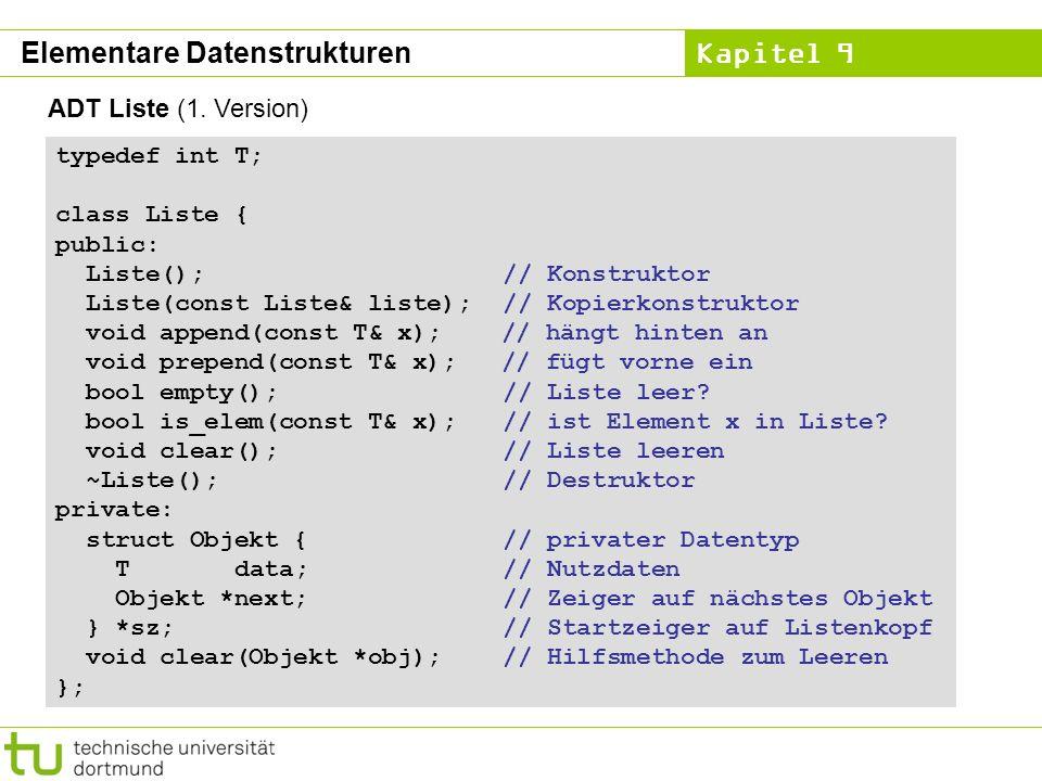 Kapitel 9 ADT Liste (1. Version) typedef int T; class Liste { public: Liste(); // Konstruktor Liste(const Liste& liste); // Kopierkonstruktor void app
