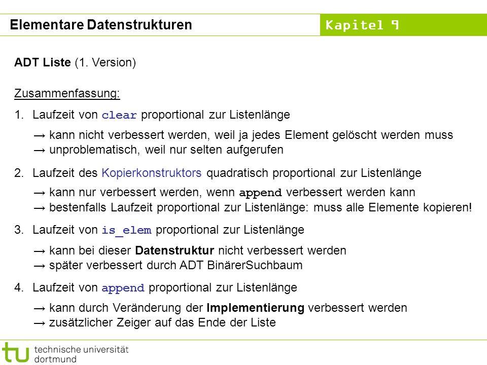 Kapitel 9 ADT Liste (1. Version) Zusammenfassung: 1.Laufzeit von clear proportional zur Listenlänge 2.Laufzeit des Kopierkonstruktors quadratisch prop