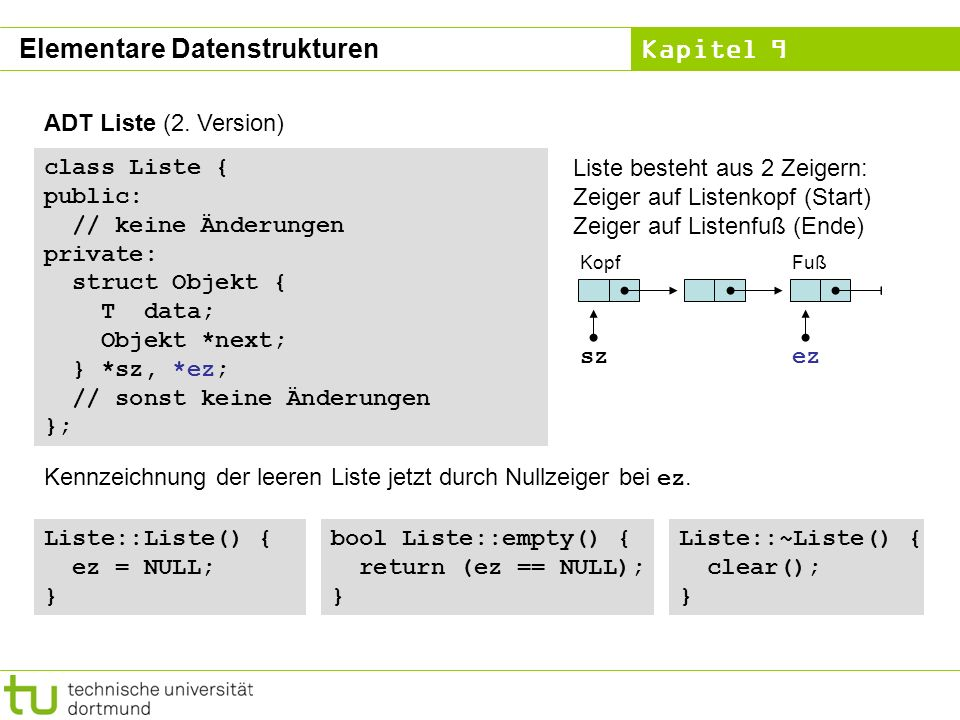 Kapitel 9 ADT Liste (2. Version) class Liste { public: // keine Änderungen private: struct Objekt { T data; Objekt *next; } *sz, *ez; // sonst keine Ä