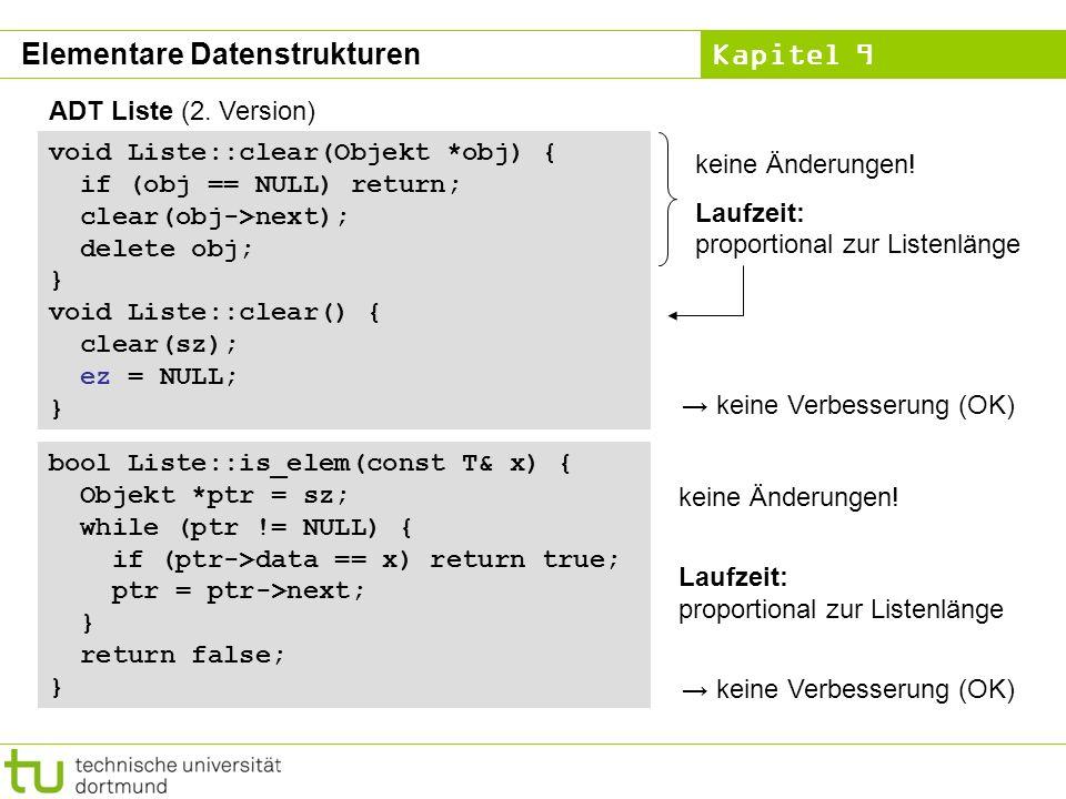Kapitel 9 ADT Liste (2. Version) void Liste::clear(Objekt *obj) { if (obj == NULL) return; clear(obj->next); delete obj; } void Liste::clear() { clear
