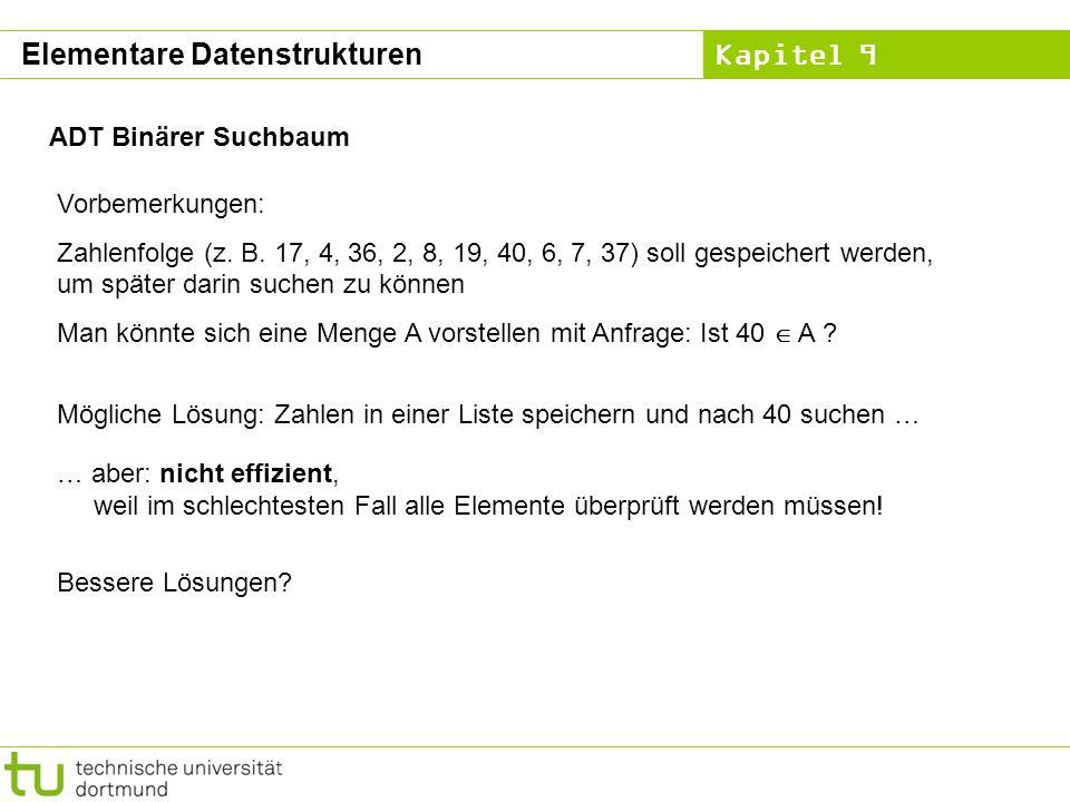 Kapitel 9 ADT Binärer Suchbaum Vorbemerkungen: Zahlenfolge (z. B. 17, 4, 36, 2, 8, 19, 40, 6, 7, 37) soll gespeichert werden, um später darin suchen z