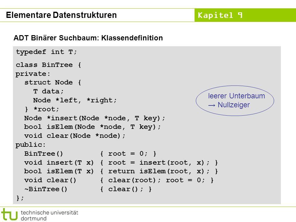 Kapitel 9 ADT Binärer Suchbaum: Klassendefinition typedef int T; class BinTree { private: struct Node { T data; Node *left, *right; } *root; Node *ins