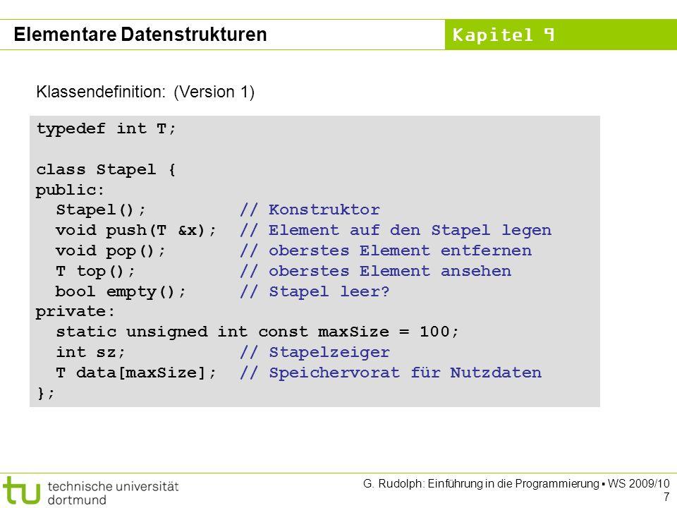 Kapitel 9 Implementierung: (Version 3) Schlange::Schlange() { ez = NULL; } T Schlange::front() { if (empty()) error( leer ); return sz->data; } bool Schlange::empty() { return (ez == NULL); } void Schlange::clear() { while (!empty()) deq(); } void Schlange::error(char *info) { cerr << info << endl; exit(1); } Elementare Datenstrukturen NULL ist der Nullzeiger.