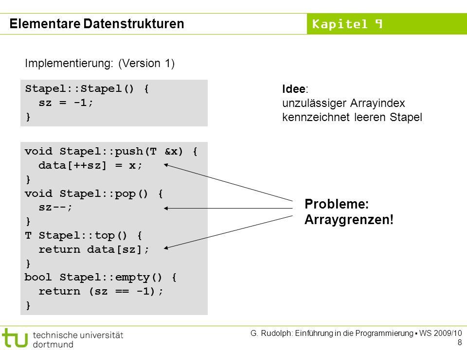 Kapitel 9 Implementierung: (Version 3) void Schlange::enq(T &x) { Objekt *obj = new Objekt;// neues Objekt anlegen obj->data = x;// Nutzdaten speichern obj->tail = NULL; if (empty()) sz = obj;// falls leer nach vorne, else ez->tail = obj; // sonst hinten anhängen ez = obj;// Endezeiger aktualisieren } void Schlange::deq() { if (empty()) error( leer ); Objekt *obj = sz;// Zeiger auf Kopf retten sz = sz->tail;// Start auf 2.