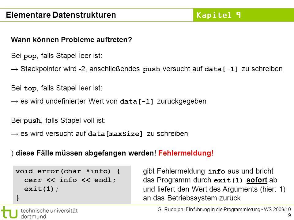 Kapitel 9 Elementare Datenstrukturen Überladen von Operatoren Schlange& operator= (const Schlange& s) { clear(); // Speicher freigeben Objekt *ptr = s.sz; while (ptr != NULL) { enq(ptr->data); ptr = ptr->tail; } return *this; } Zuweisung this ist ein Zeiger auf das Objekt selbst.