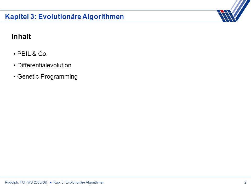 Rudolph: FCI (WS 2005/06) Kap. 3: Evolutionäre Algorithmen2 Kapitel 3: Evolutionäre Algorithmen Inhalt PBIL & Co. Differentialevolution Genetic Progra