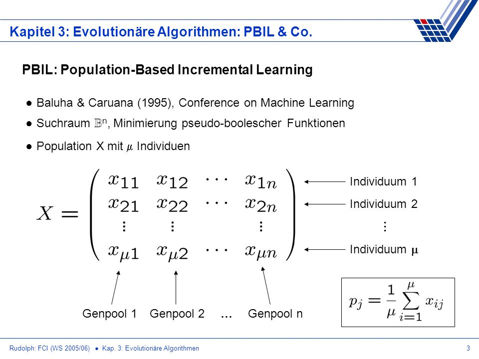 Rudolph: FCI (WS 2005/06) Kap. 3: Evolutionäre Algorithmen3 Kapitel 3: Evolutionäre Algorithmen: PBIL & Co. PBIL: Population-Based Incremental Learnin
