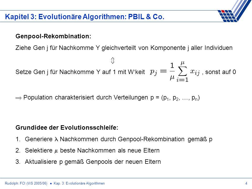 Rudolph: FCI (WS 2005/06) Kap. 3: Evolutionäre Algorithmen4 Kapitel 3: Evolutionäre Algorithmen: PBIL & Co. Genpool-Rekombination: Ziehe Gen j für Nac