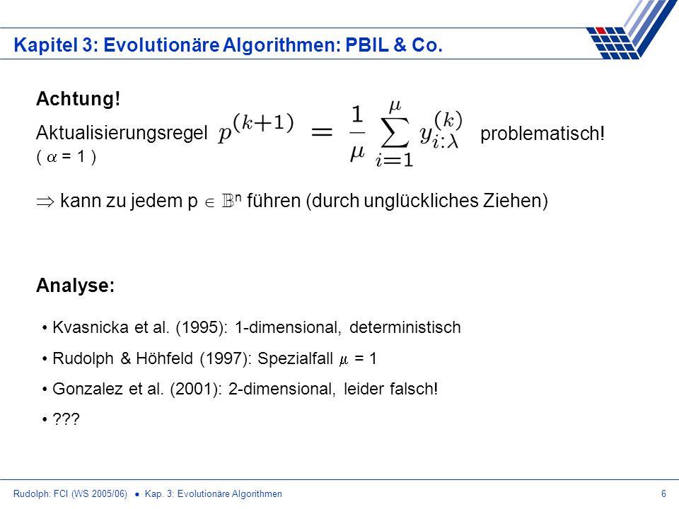 Rudolph: FCI (WS 2005/06) Kap. 3: Evolutionäre Algorithmen6 Kapitel 3: Evolutionäre Algorithmen: PBIL & Co. Achtung! Aktualisierungsregel problematisc