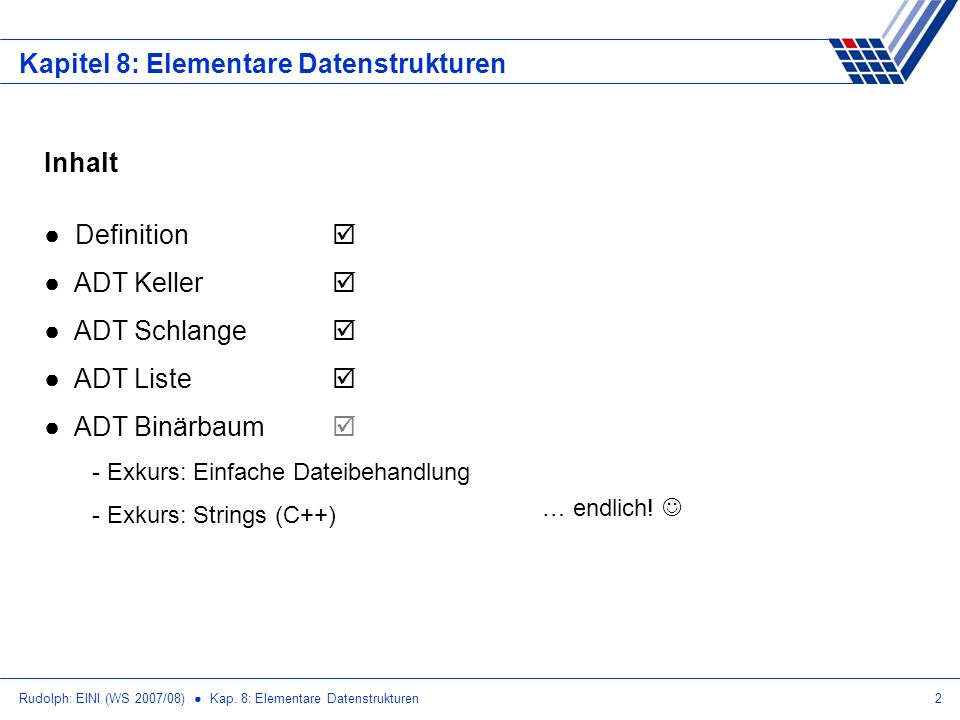 Rudolph: EINI (WS 2007/08) Kap. 8: Elementare Datenstrukturen2 Kapitel 8: Elementare Datenstrukturen Inhalt Definition ADT Keller ADT Schlange ADT Lis