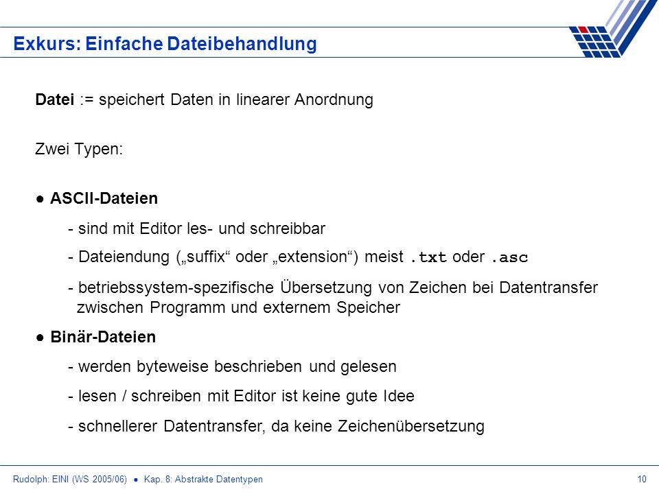 Rudolph: EINI (WS 2005/06) Kap. 8: Abstrakte Datentypen10 Exkurs: Einfache Dateibehandlung Datei := speichert Daten in linearer Anordnung Zwei Typen: