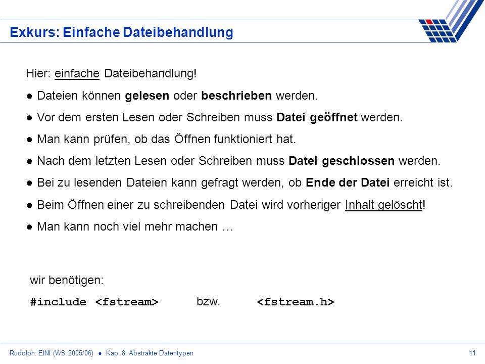 Rudolph: EINI (WS 2005/06) Kap. 8: Abstrakte Datentypen11 Exkurs: Einfache Dateibehandlung Hier: einfache Dateibehandlung! Dateien können gelesen oder