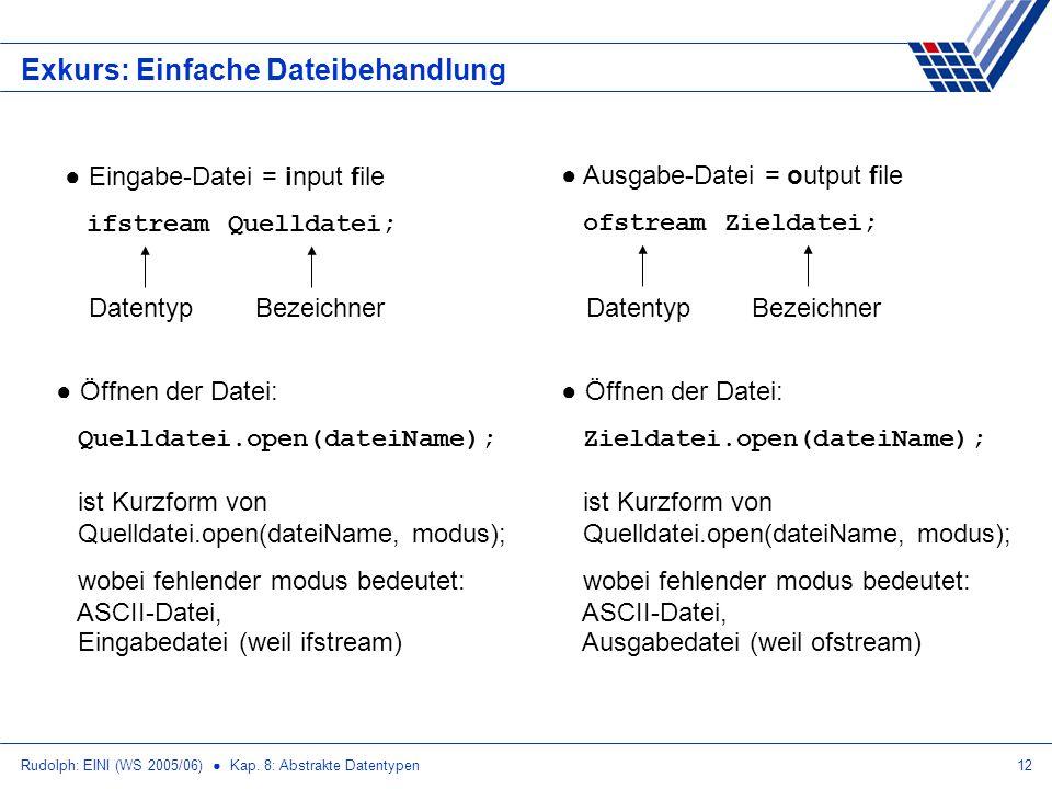 Rudolph: EINI (WS 2005/06) Kap. 8: Abstrakte Datentypen12 Exkurs: Einfache Dateibehandlung Eingabe-Datei = input file ifstream Quelldatei; DatentypBez