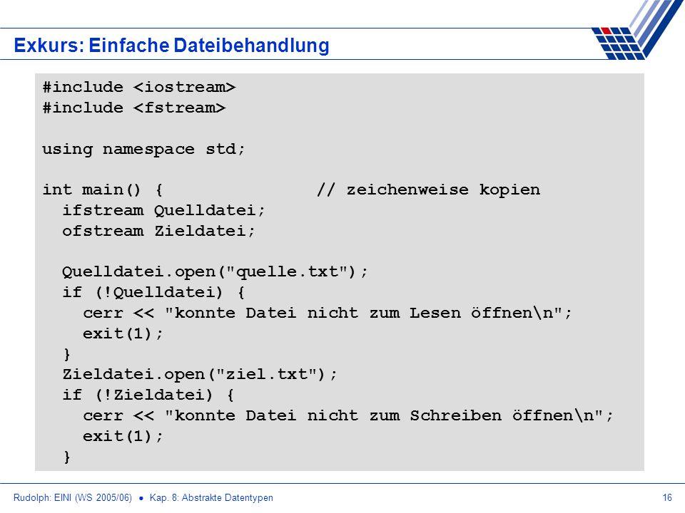 Rudolph: EINI (WS 2005/06) Kap. 8: Abstrakte Datentypen16 Exkurs: Einfache Dateibehandlung #include using namespace std; int main() {// zeichenweise k
