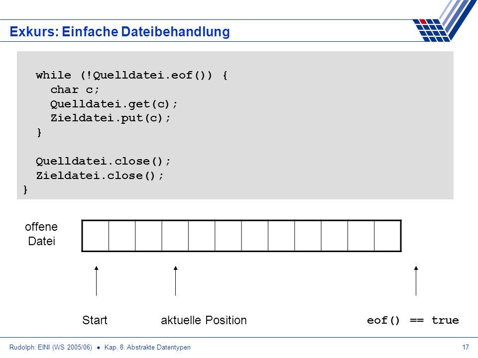 Rudolph: EINI (WS 2005/06) Kap. 8: Abstrakte Datentypen17 Exkurs: Einfache Dateibehandlung while (!Quelldatei.eof()) { char c; Quelldatei.get(c); Ziel