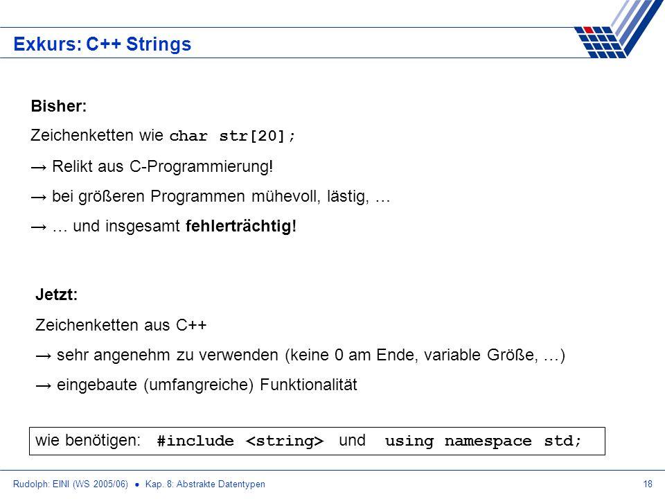 Rudolph: EINI (WS 2005/06) Kap. 8: Abstrakte Datentypen18 Exkurs: C++ Strings Bisher: Zeichenketten wie char str[20]; Relikt aus C-Programmierung! bei