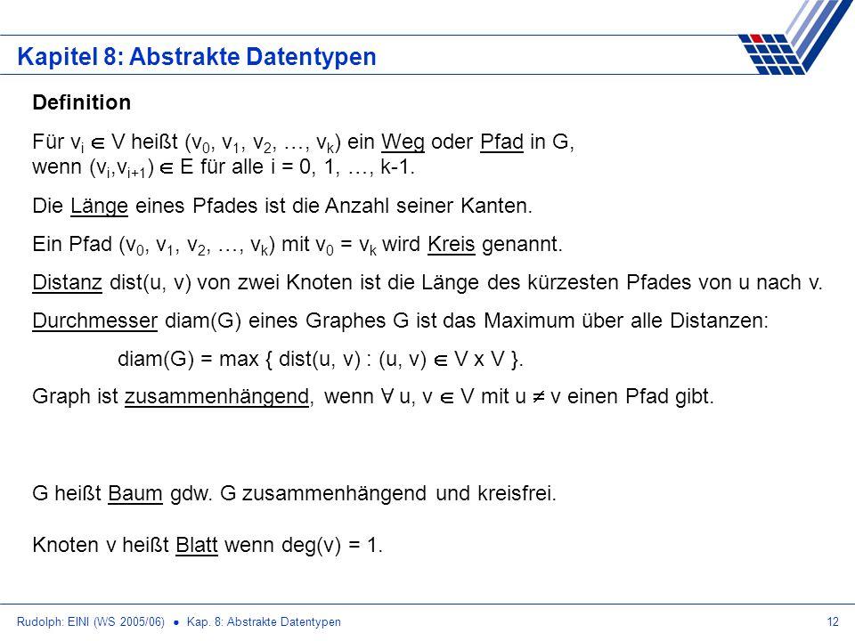 Rudolph: EINI (WS 2005/06) Kap. 8: Abstrakte Datentypen12 Kapitel 8: Abstrakte Datentypen Definition Für v i V heißt (v 0, v 1, v 2, …, v k ) ein Weg
