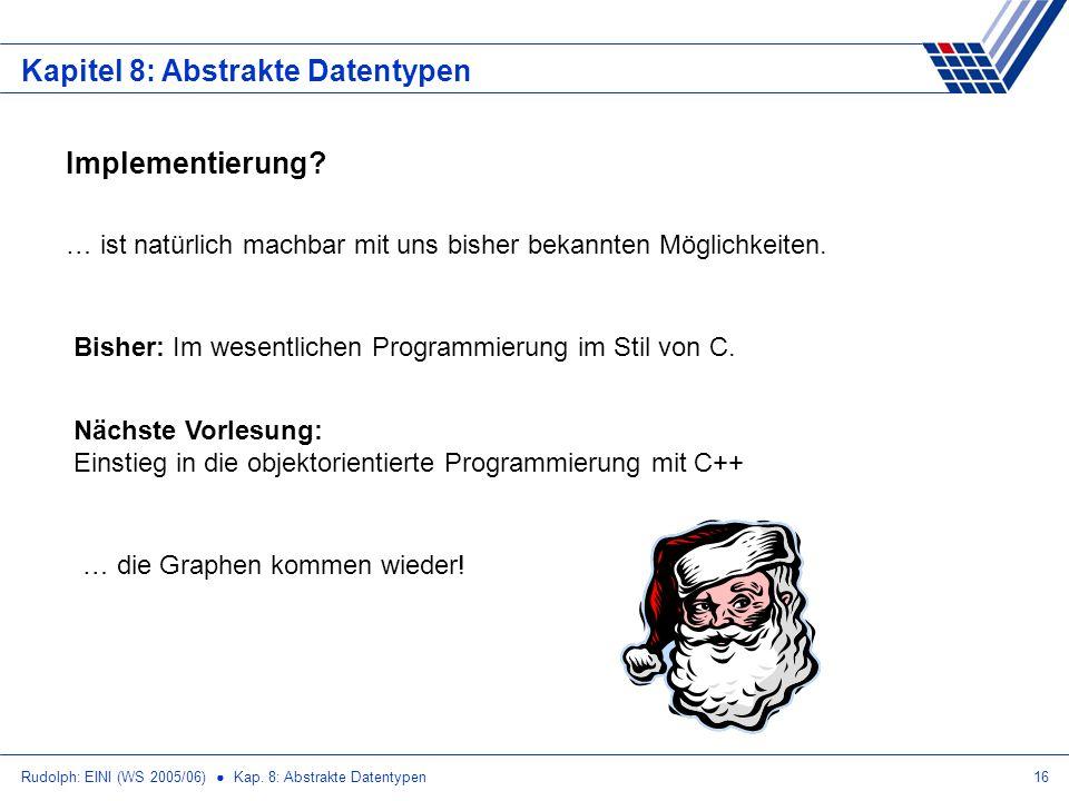 Rudolph: EINI (WS 2005/06) Kap. 8: Abstrakte Datentypen16 Kapitel 8: Abstrakte Datentypen Implementierung? … ist natürlich machbar mit uns bisher beka