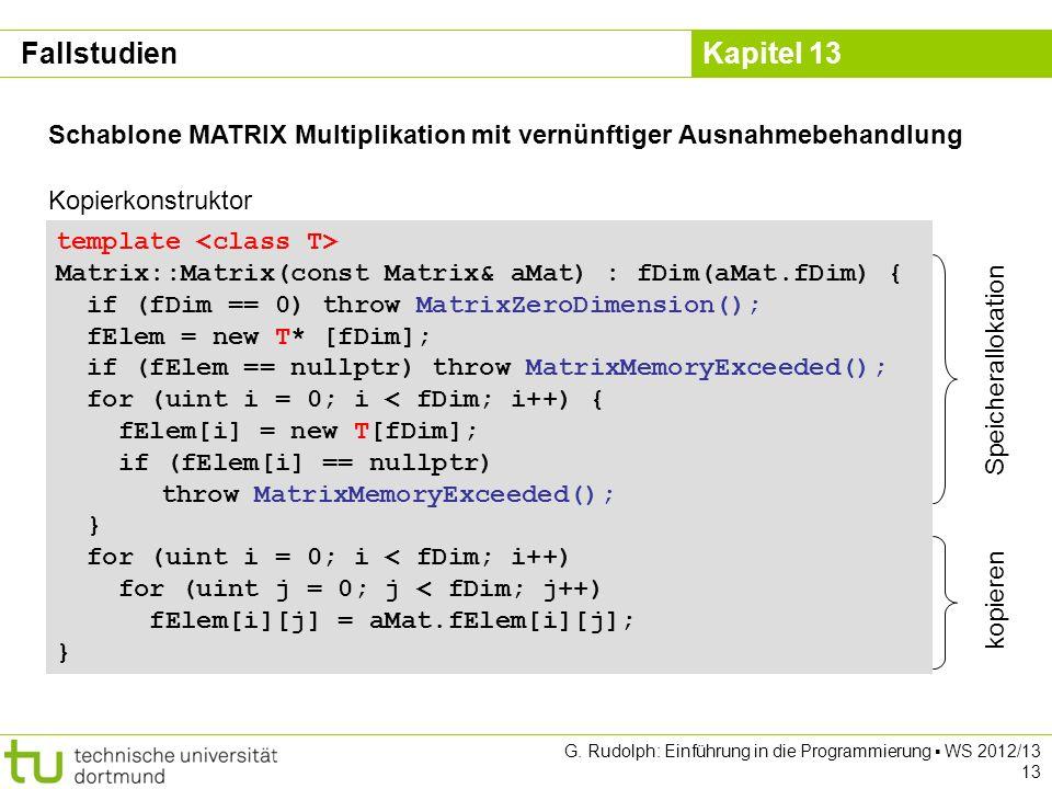 Kapitel 13 G. Rudolph: Einführung in die Programmierung WS 2012/13 13 template Matrix::Matrix(const Matrix& aMat) : fDim(aMat.fDim) { if (fDim == 0) t