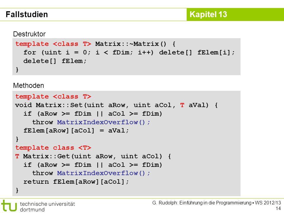 Kapitel 13 G. Rudolph: Einführung in die Programmierung WS 2012/13 14 template void Matrix::Set(uint aRow, uint aCol, T aVal) { if (aRow >= fDim || aC