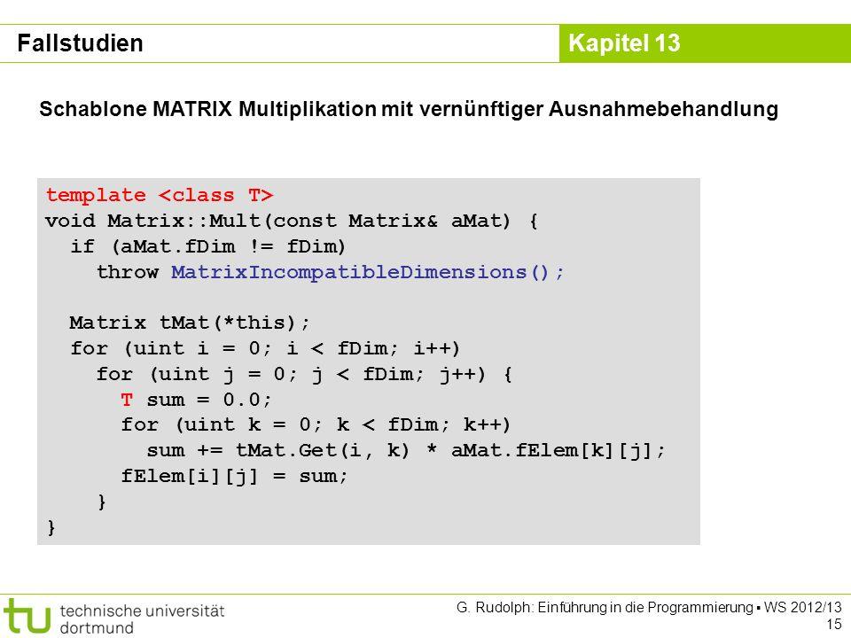 Kapitel 13 G. Rudolph: Einführung in die Programmierung WS 2012/13 15 Fallstudien template void Matrix::Mult(const Matrix& aMat) { if (aMat.fDim != fD