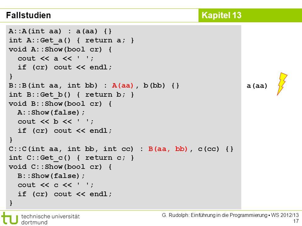 Kapitel 13 G. Rudolph: Einführung in die Programmierung WS 2012/13 17 Fallstudien A::A(int aa) : a(aa) {} int A::Get_a() { return a; } void A::Show(bo