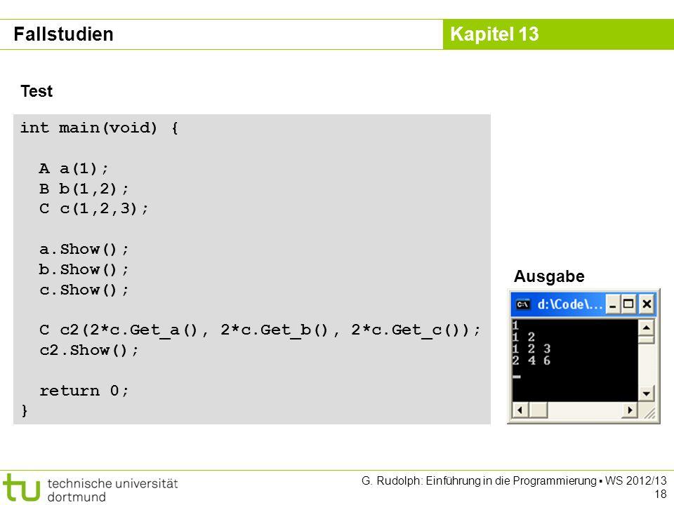 Kapitel 13 G. Rudolph: Einführung in die Programmierung WS 2012/13 18 Fallstudien Test int main(void) { A a(1); B b(1,2); C c(1,2,3); a.Show(); b.Show