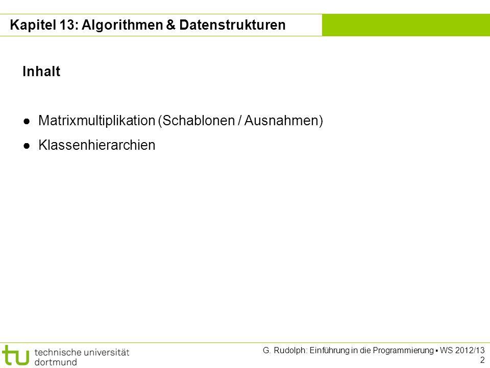 Kapitel 13 G. Rudolph: Einführung in die Programmierung WS 2012/13 2 Kapitel 13: Algorithmen & Datenstrukturen Inhalt Matrixmultiplikation (Schablonen