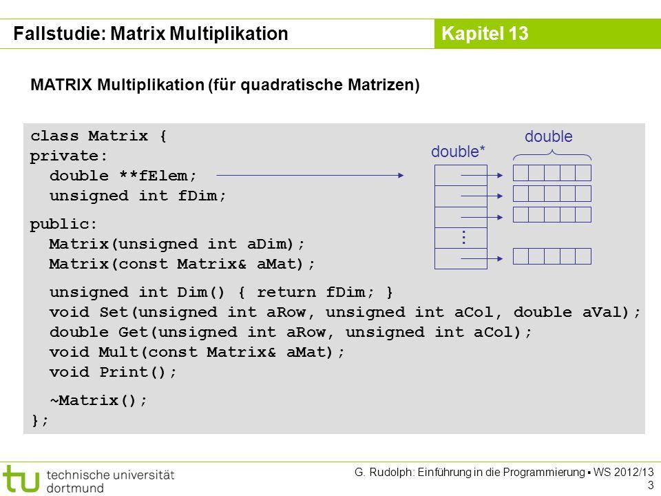 Kapitel 13 G. Rudolph: Einführung in die Programmierung WS 2012/13 3 MATRIX Multiplikation (für quadratische Matrizen) class Matrix { private: double