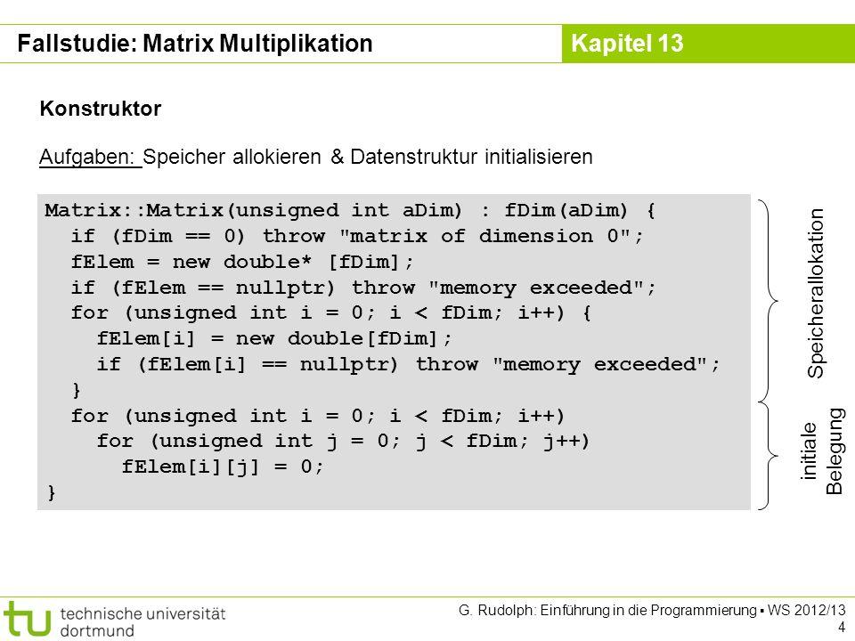 Kapitel 13 G. Rudolph: Einführung in die Programmierung WS 2012/13 4 Matrix::Matrix(unsigned int aDim) : fDim(aDim) { if (fDim == 0) throw