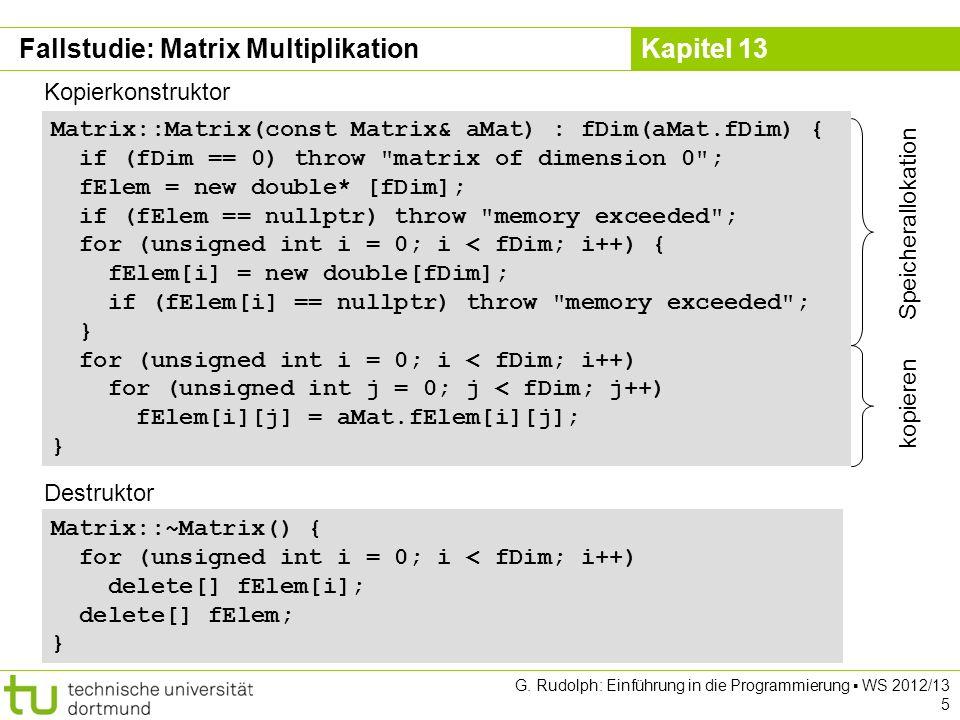 Kapitel 13 G. Rudolph: Einführung in die Programmierung WS 2012/13 5 Matrix::Matrix(const Matrix& aMat) : fDim(aMat.fDim) { if (fDim == 0) throw